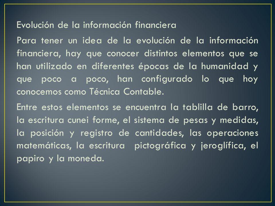 Evolución de la información financiera Para tener un idea de la evolución de la información financiera, hay que conocer distintos elementos que se han utilizado en diferentes épocas de la humanidad y que poco a poco, han configurado lo que hoy conocemos como Técnica Contable.
