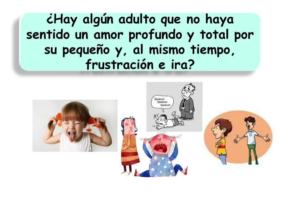 ¿Hay algún adulto que no haya sentido un amor profundo y total por su pequeño y, al mismo tiempo, frustración e ira