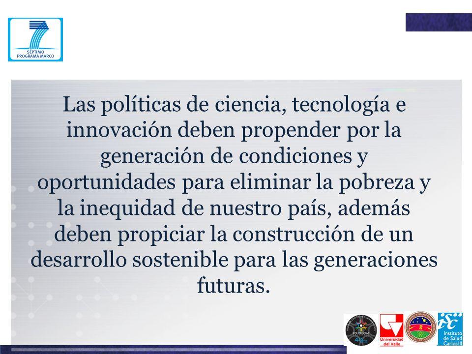 Las políticas de ciencia, tecnología e innovación deben propender por la generación de condiciones y oportunidades para eliminar la pobreza y la inequidad de nuestro país, además deben propiciar la construcción de un desarrollo sostenible para las generaciones futuras.