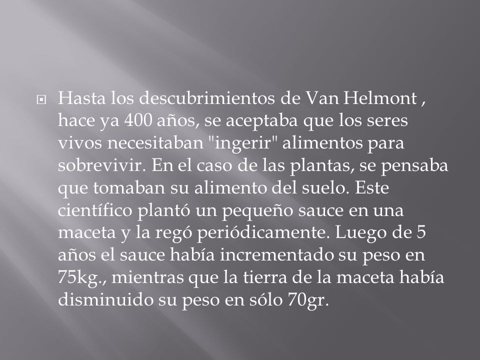 Hasta los descubrimientos de Van Helmont , hace ya 400 años, se aceptaba que los seres vivos necesitaban ingerir alimentos para sobrevivir.