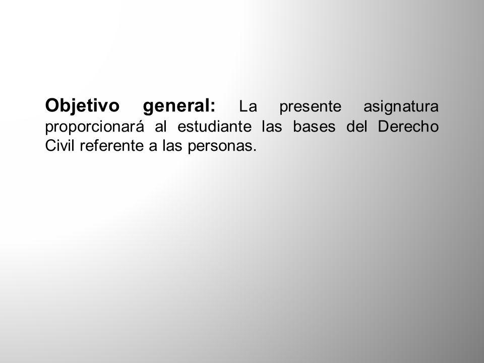 Objetivo general: La presente asignatura proporcionará al estudiante las bases del Derecho Civil referente a las personas.