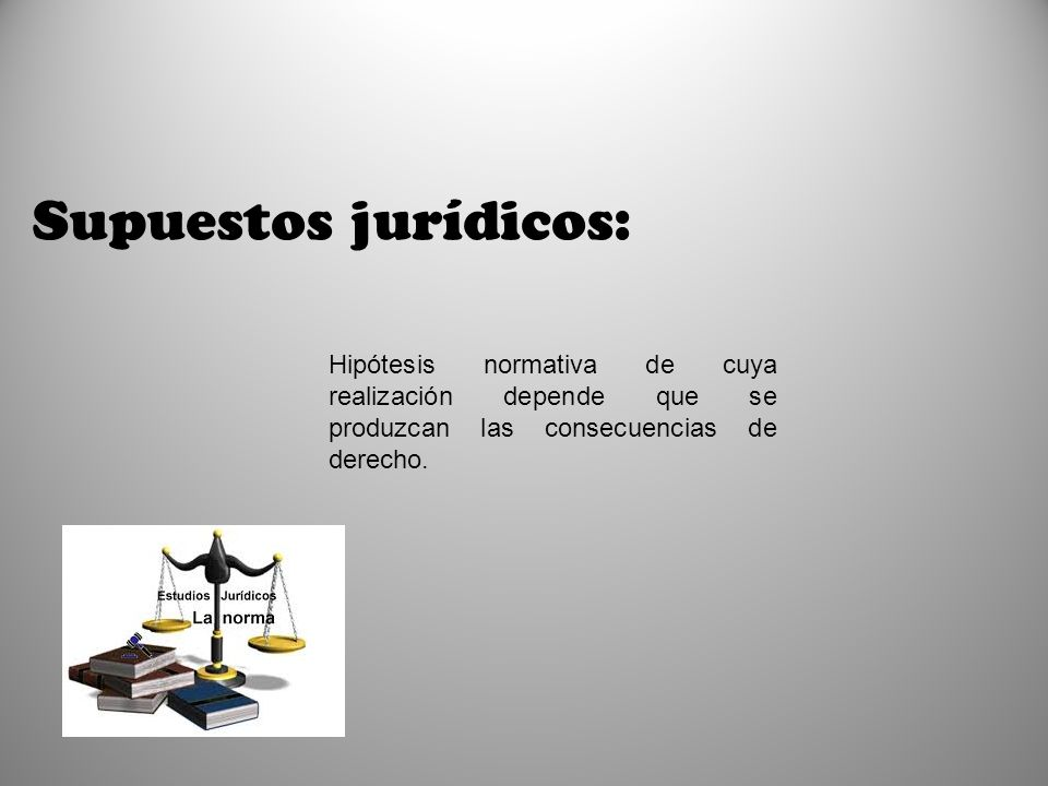Supuestos jurídicos: Hipótesis normativa de cuya realización depende que se produzcan las consecuencias de derecho.