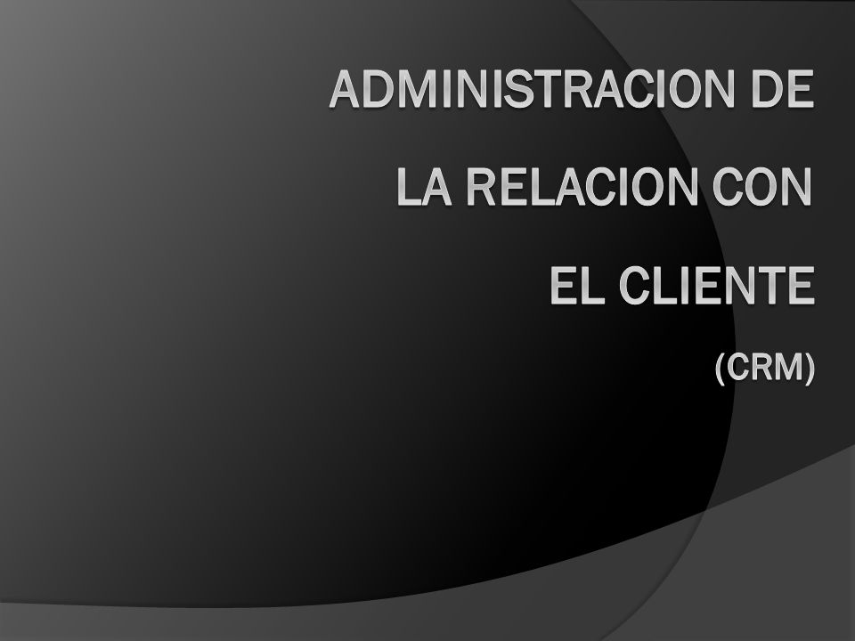 ADMINISTRACION DE LA RELACION CON EL CLIENTE (CRM)