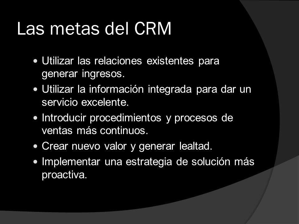 Las metas del CRM Utilizar las relaciones existentes para generar ingresos. Utilizar la información integrada para dar un servicio excelente.