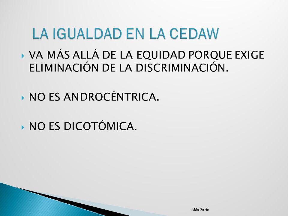 LA IGUALDAD EN LA CEDAW VA MÁS ALLÁ DE LA EQUIDAD PORQUE EXIGE ELIMINACIÓN DE LA DISCRIMINACIÓN. NO ES ANDROCÉNTRICA.