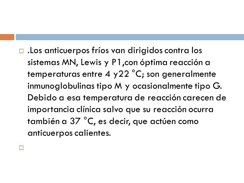 .Los anticuerpos fríos van dirigidos contra los sistemas MN, Lewis y P1,con óptima reacción a temperaturas entre 4 y22 °C; son generalmente inmunoglobulinas tipo M y ocasionalmente tipo G. Debido a esa temperatura de reacción carecen de importancia clínica salvo que su reacción ocurra también a 37 °C, es decir, que actúen como anticuerpos calientes.
