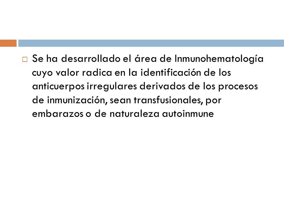 Se ha desarrollado el área de Inmunohematología cuyo valor radica en la identificación de los anticuerpos irregulares derivados de los procesos de inmunización, sean transfusionales, por embarazos o de naturaleza autoinmune