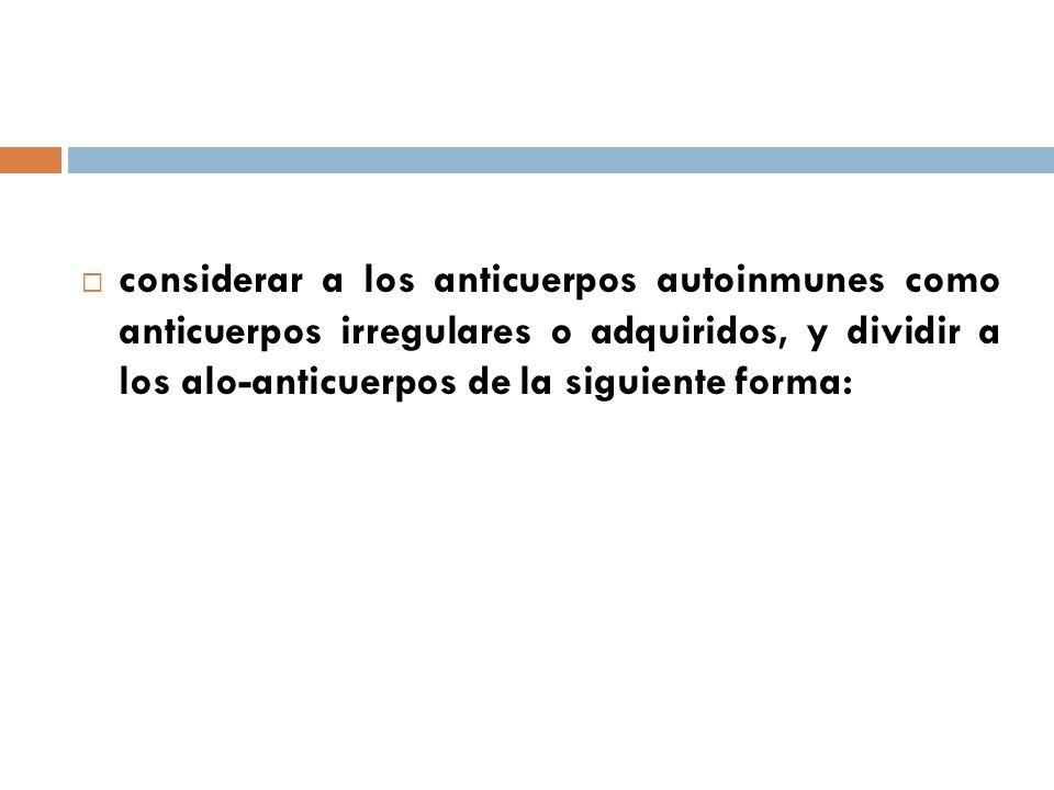 considerar a los anticuerpos autoinmunes como anticuerpos irregulares o adquiridos, y dividir a los alo-anticuerpos de la siguiente forma: