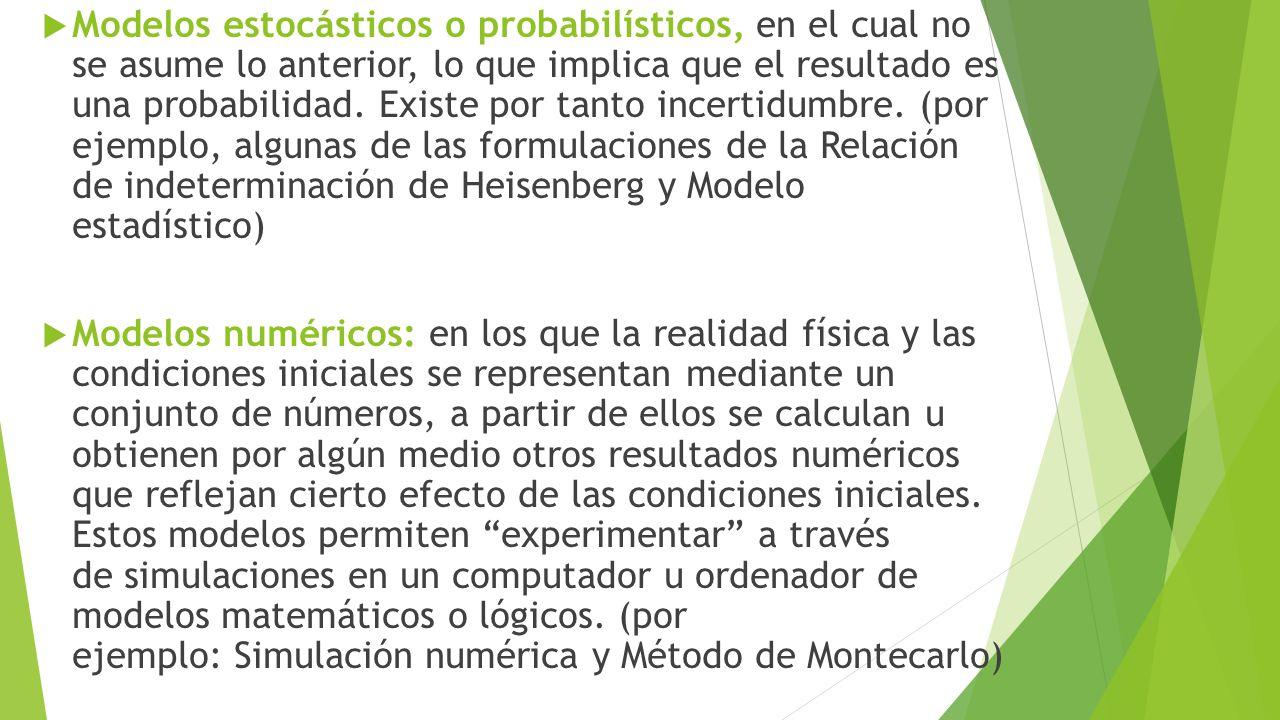 Modelos estocásticos o probabilísticos, en el cual no se asume lo anterior, lo que implica que el resultado es una probabilidad. Existe por tanto incertidumbre. (por ejemplo, algunas de las formulaciones de la Relación de indeterminación de Heisenberg y Modelo estadístico)