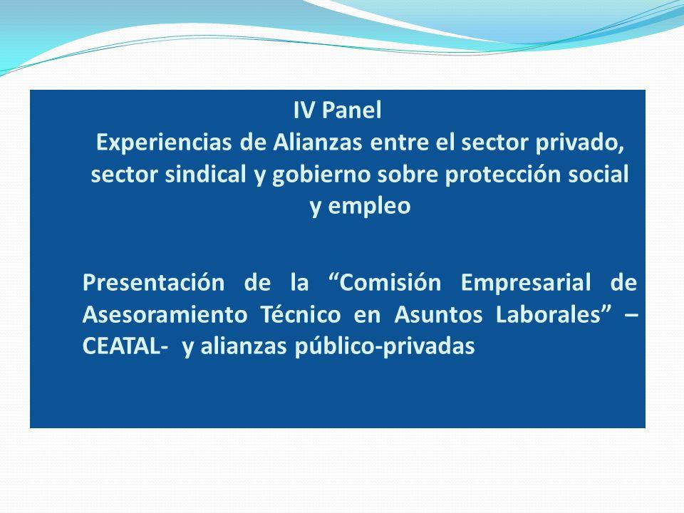 IV Panel Experiencias de Alianzas entre el sector privado, sector sindical y gobierno sobre protección social y empleo Presentación de la Comisión Empresarial de Asesoramiento Técnico en Asuntos Laborales –CEATAL- y alianzas público-privadas