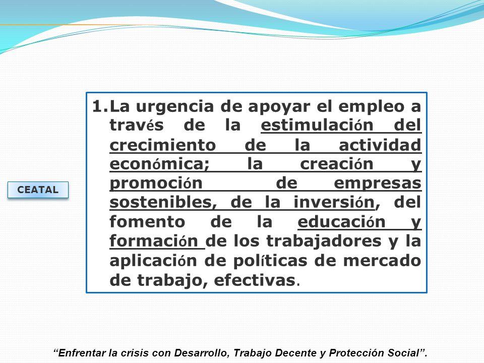 La urgencia de apoyar el empleo a través de la estimulación del crecimiento de la actividad económica; la creación y promoción de empresas sostenibles, de la inversión, del fomento de la educación y formación de los trabajadores y la aplicación de políticas de mercado de trabajo, efectivas.
