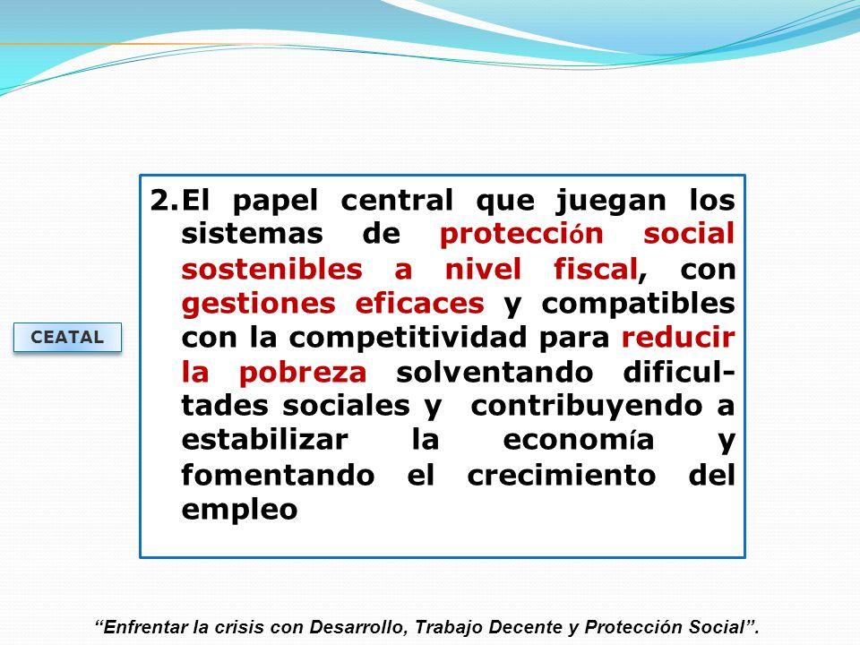El papel central que juegan los sistemas de protección social sostenibles a nivel fiscal, con gestiones eficaces y compatibles con la competitividad para reducir la pobreza solventando dificul-tades sociales y contribuyendo a estabilizar la economía y fomentando el crecimiento del empleo
