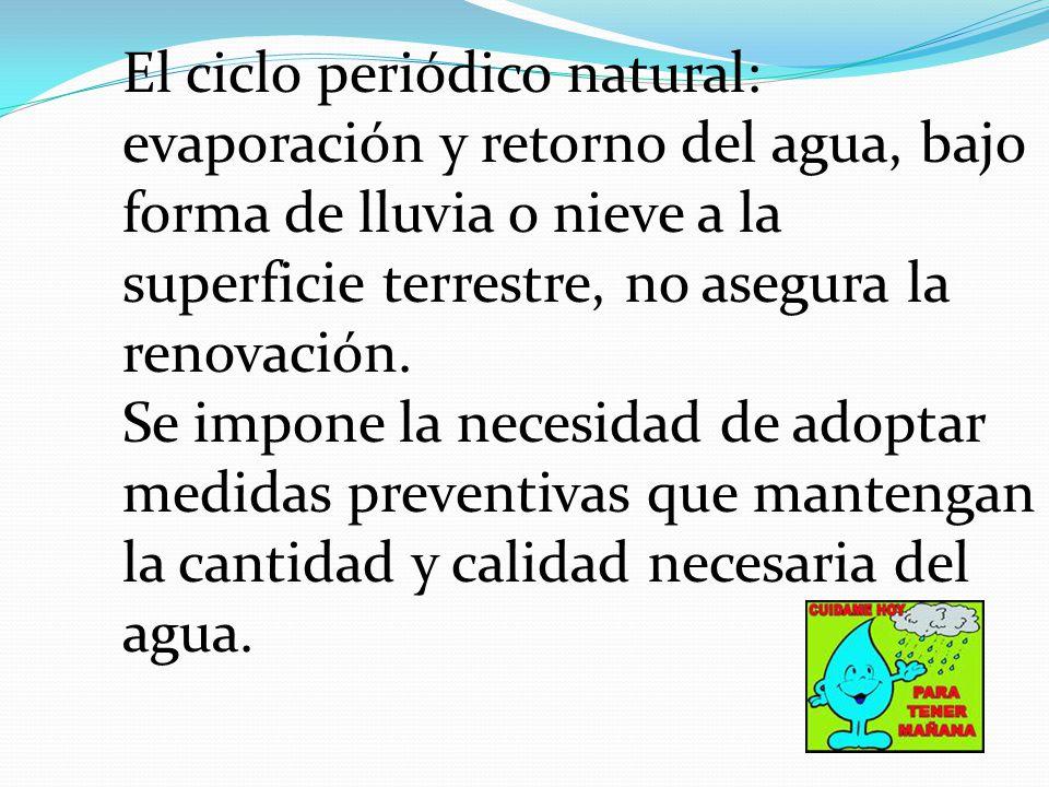 El ciclo periódico natural: evaporación y retorno del agua, bajo forma de lluvia o nieve a la superficie terrestre, no asegura la renovación.