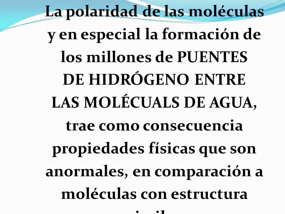 La polaridad de las moléculas y en especial la formación de los millones de PUENTES DE HIDRÓGENO ENTRE LAS MOLÉCUALS DE AGUA, trae como consecuencia propiedades físicas que son anormales, en comparación a moléculas con estructura similar