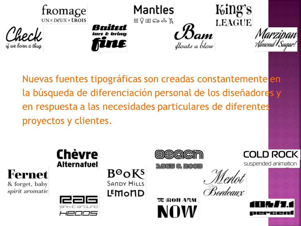 Nuevas fuentes tipográficas son creadas constantemente en la búsqueda de diferenciación personal de los diseñadores y en respuesta a las necesidades particulares de diferentes proyectos y clientes.