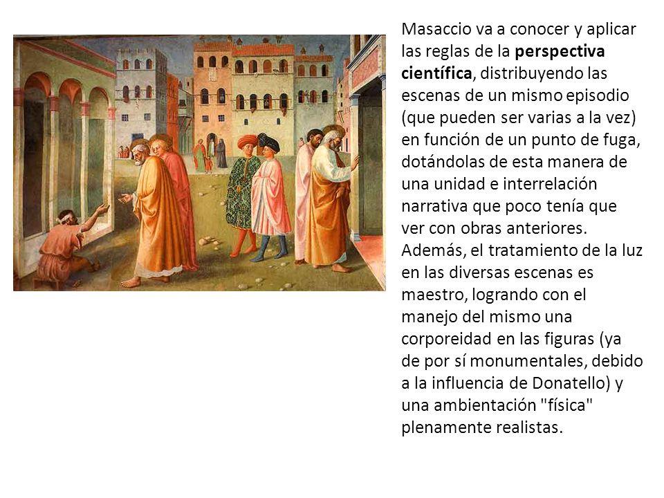 Masaccio va a conocer y aplicar las reglas de la perspectiva científica, distribuyendo las escenas de un mismo episodio (que pueden ser varias a la vez) en función de un punto de fuga, dotándolas de esta manera de una unidad e interrelación narrativa que poco tenía que ver con obras anteriores.