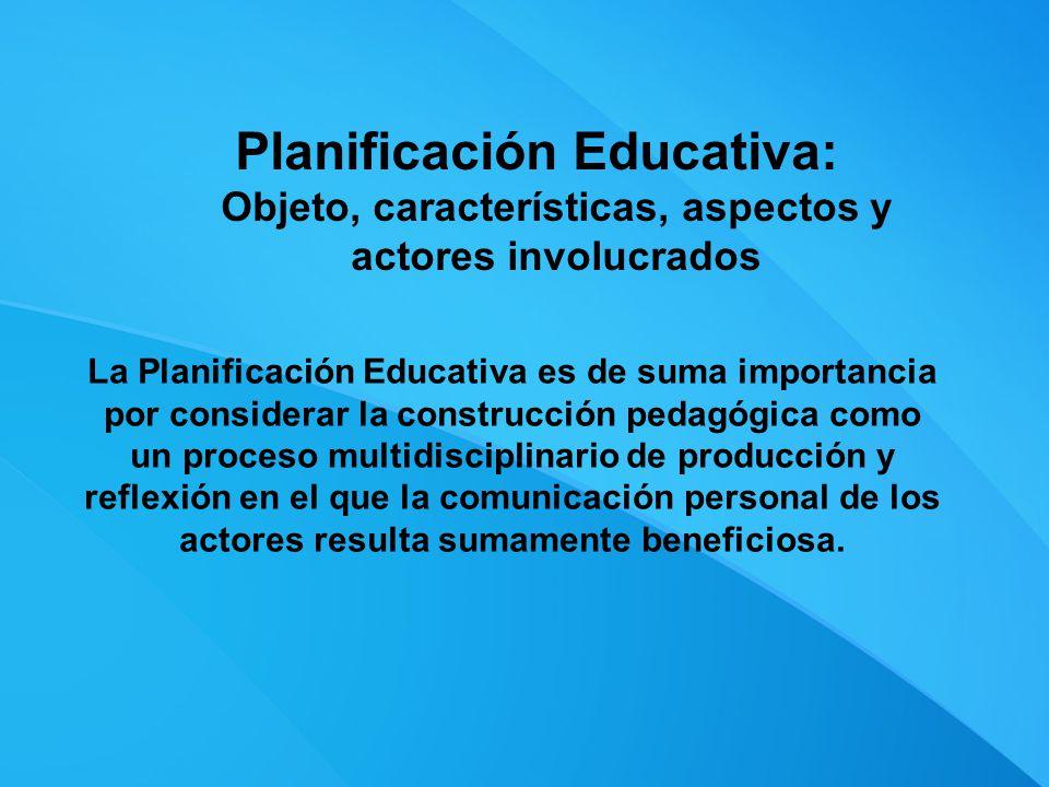 Planificación Educativa: Objeto, características, aspectos y actores involucrados