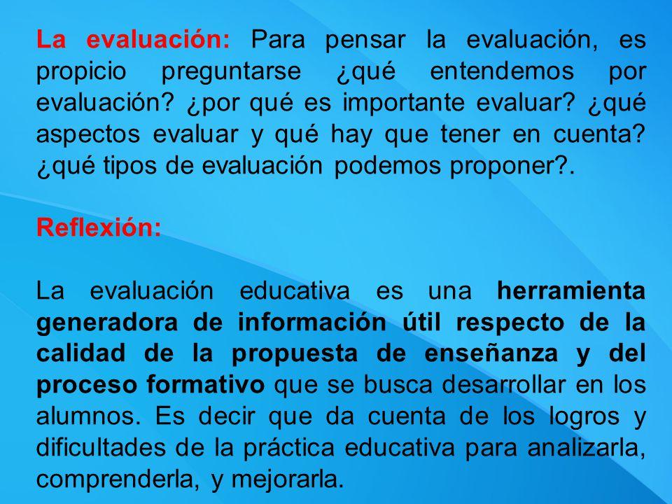 La evaluación: Para pensar la evaluación, es propicio preguntarse ¿qué entendemos por evaluación ¿por qué es importante evaluar ¿qué aspectos evaluar y qué hay que tener en cuenta ¿qué tipos de evaluación podemos proponer .