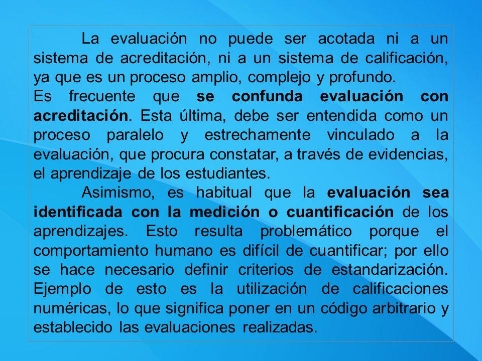 La evaluación no puede ser acotada ni a un sistema de acreditación, ni a un sistema de calificación, ya que es un proceso amplio, complejo y profundo.