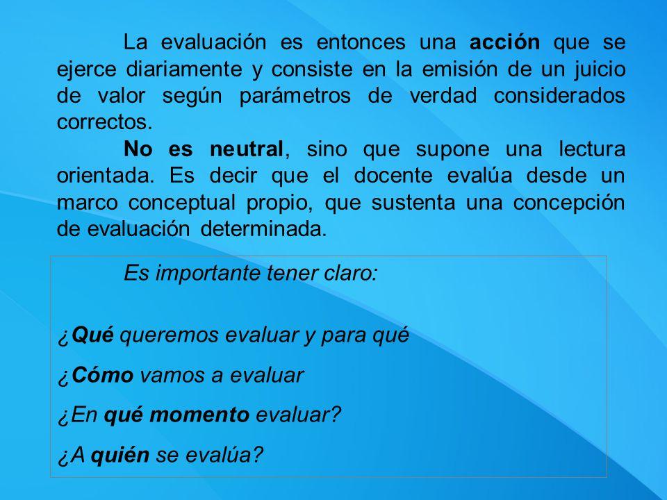 La evaluación es entonces una acción que se ejerce diariamente y consiste en la emisión de un juicio de valor según parámetros de verdad considerados correctos.