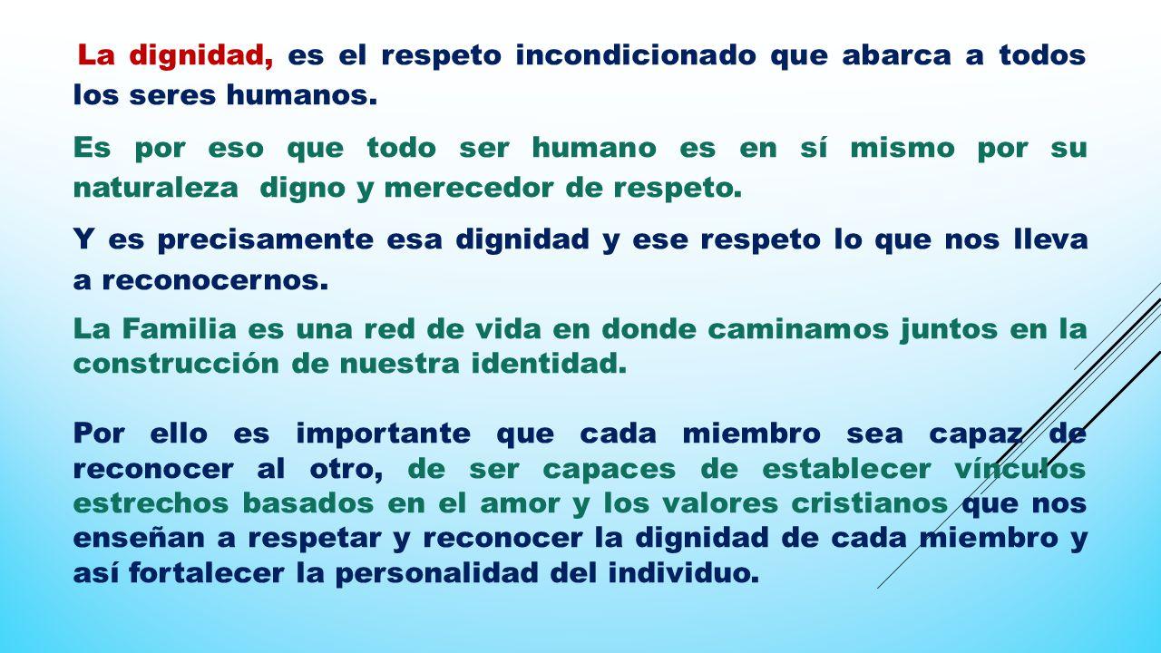 La dignidad, es el respeto incondicionado que abarca a todos los seres humanos.