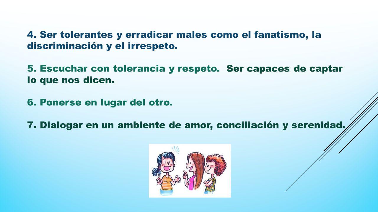 4. Ser tolerantes y erradicar males como el fanatismo, la discriminación y el irrespeto.