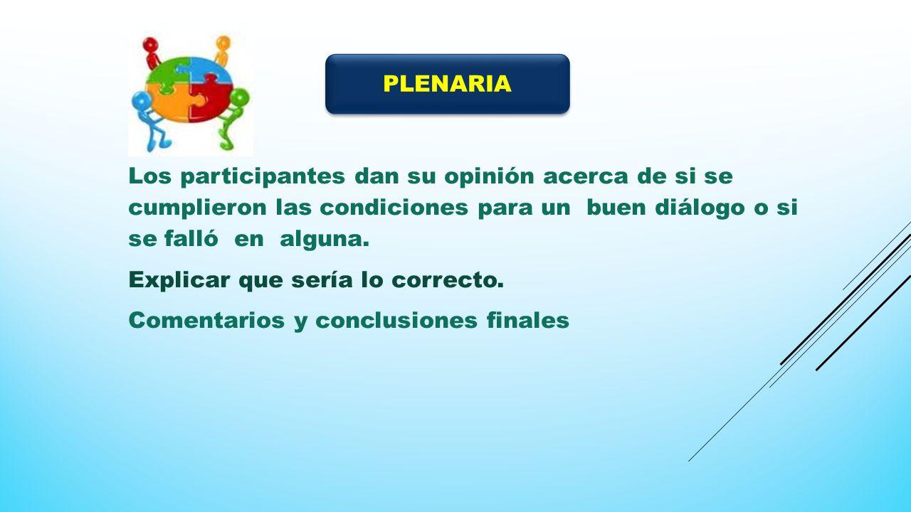 PLENARIA Los participantes dan su opinión acerca de si se cumplieron las condiciones para un buen diálogo o si se falló en alguna.