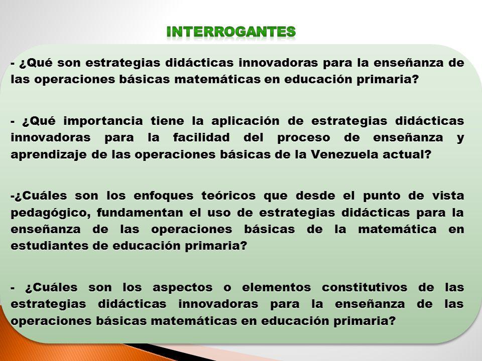 INTERROGANTES - ¿Qué son estrategias didácticas innovadoras para la enseñanza de las operaciones básicas matemáticas en educación primaria