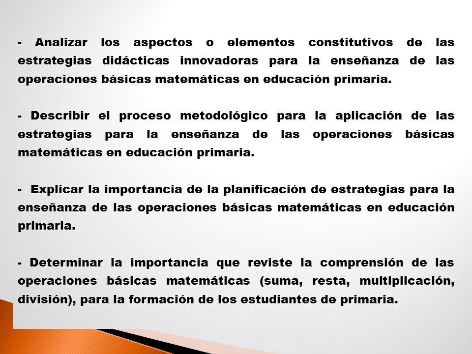 - Analizar los aspectos o elementos constitutivos de las estrategias didácticas innovadoras para la enseñanza de las operaciones básicas matemáticas en educación primaria.