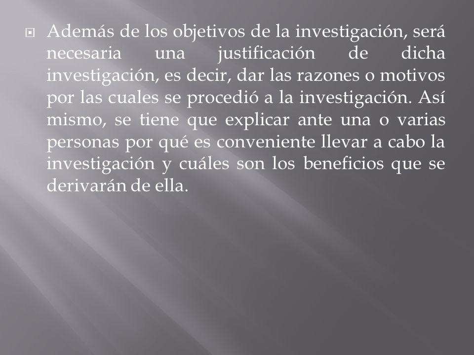 Además de los objetivos de la investigación, será necesaria una justificación de dicha investigación, es decir, dar las razones o motivos por las cuales se procedió a la investigación.