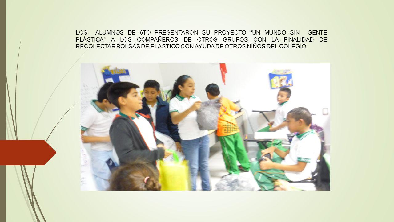 LOS ALUMNOS DE 6TO PRESENTARON SU PROYECTO UN MUNDO SIN GENTE PLÁSTICA A LOS COMPAÑEROS DE OTROS GRUPOS CON LA FINALIDAD DE RECOLECTAR BOLSAS DE PLASTICO CON AYUDA DE OTROS NIÑOS DEL COLEGIO