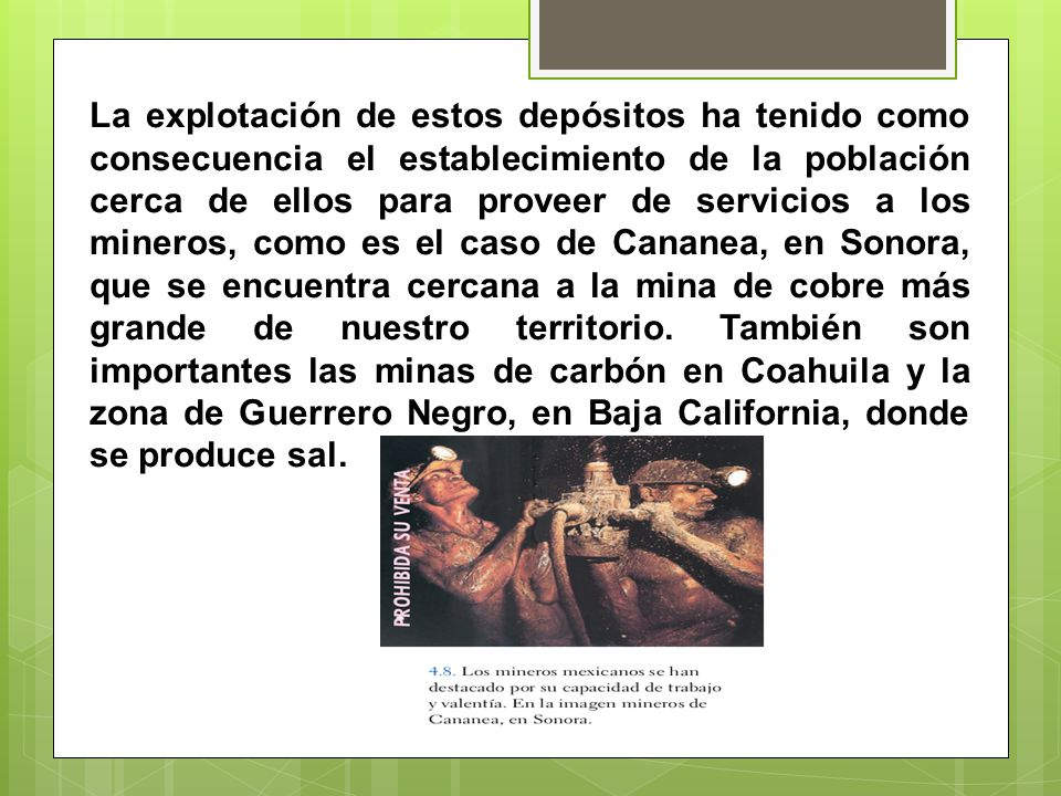 La explotación de estos depósitos ha tenido como consecuencia el establecimiento de la población cerca de ellos para proveer de servicios a los mineros, como es el caso de Cananea, en Sonora, que se encuentra cercana a la mina de cobre más grande de nuestro territorio.
