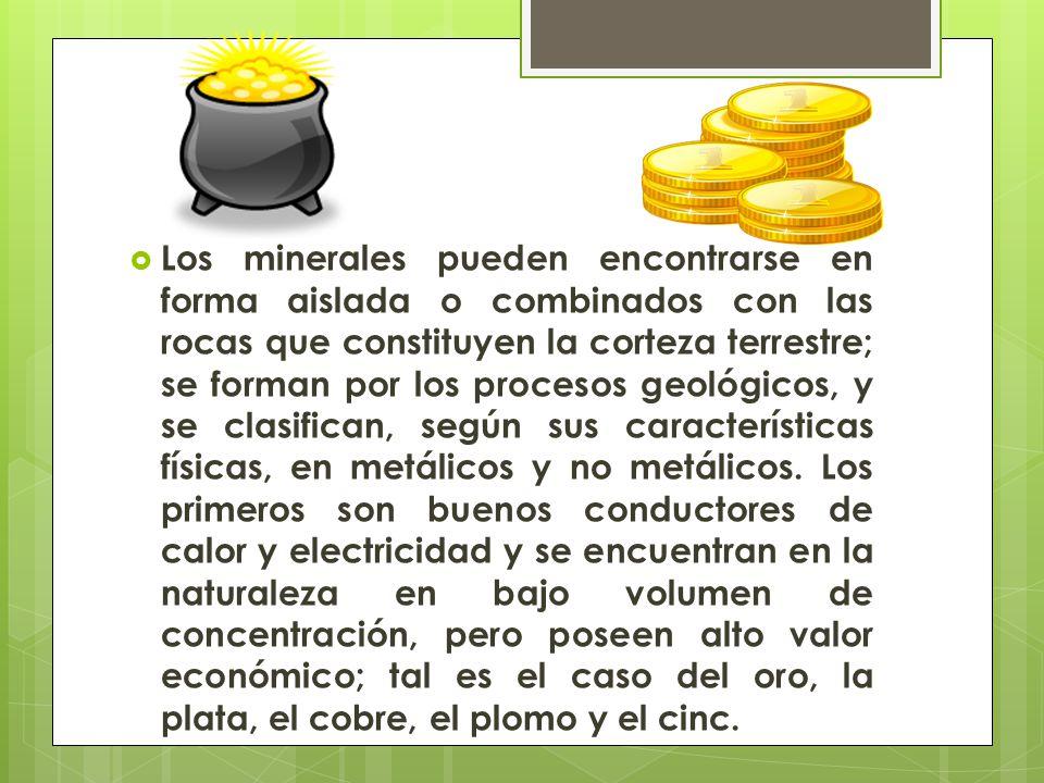 Los minerales pueden encontrarse en forma aislada o combinados con las rocas que constituyen la corteza terrestre; se forman por los procesos geológicos, y se clasifican, según sus características físicas, en metálicos y no metálicos.