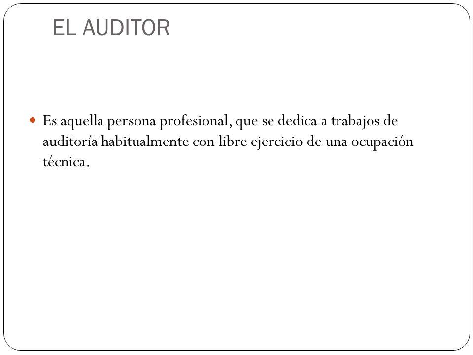 EL AUDITOR Es aquella persona profesional, que se dedica a trabajos de auditoría habitualmente con libre ejercicio de una ocupación técnica.