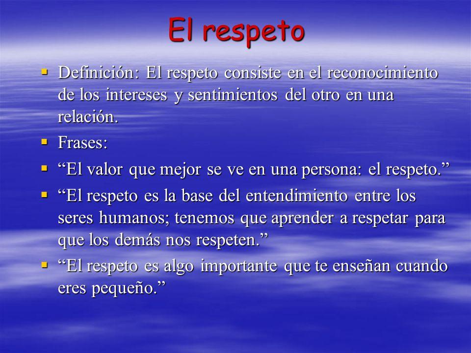El respeto Definición: El respeto consiste en el reconocimiento de los intereses y sentimientos del otro en una relación.