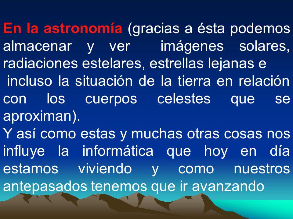 En la astronomía (gracias a ésta podemos almacenar y ver imágenes solares, radiaciones estelares, estrellas lejanas e