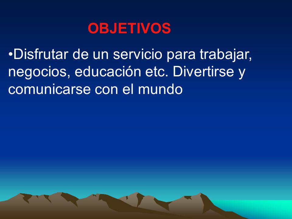 OBJETIVOS Disfrutar de un servicio para trabajar, negocios, educación etc.