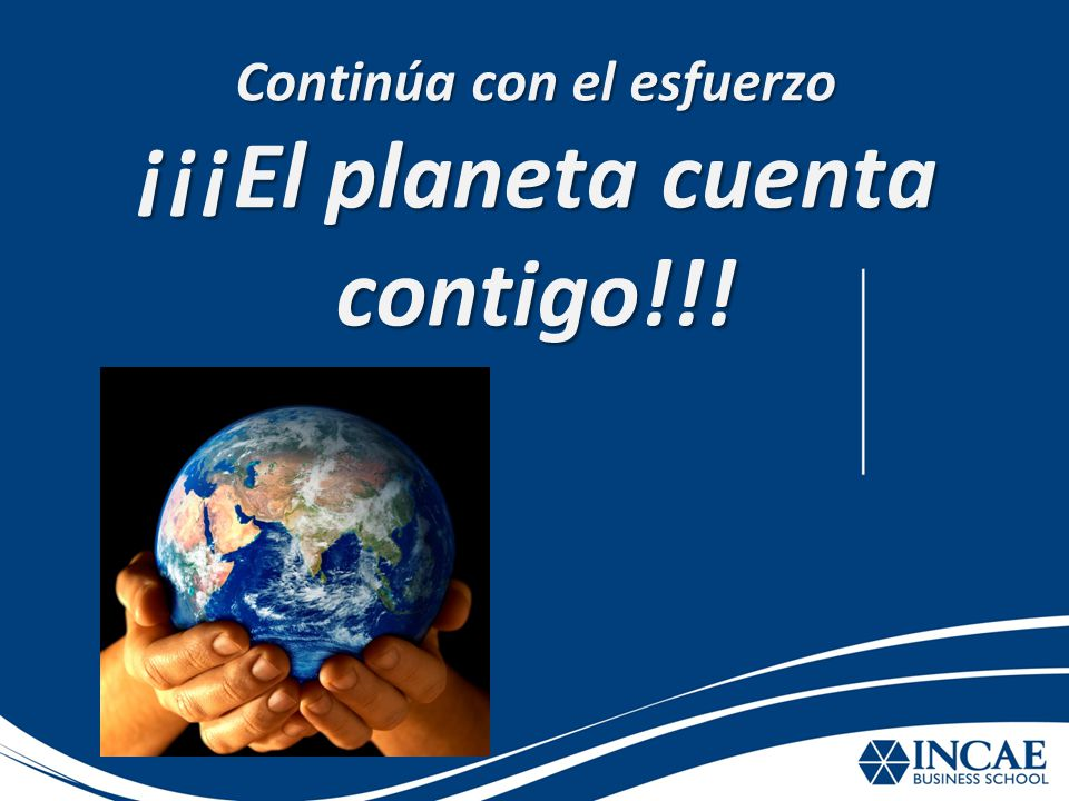 Continúa con el esfuerzo ¡¡¡El planeta cuenta contigo!!!