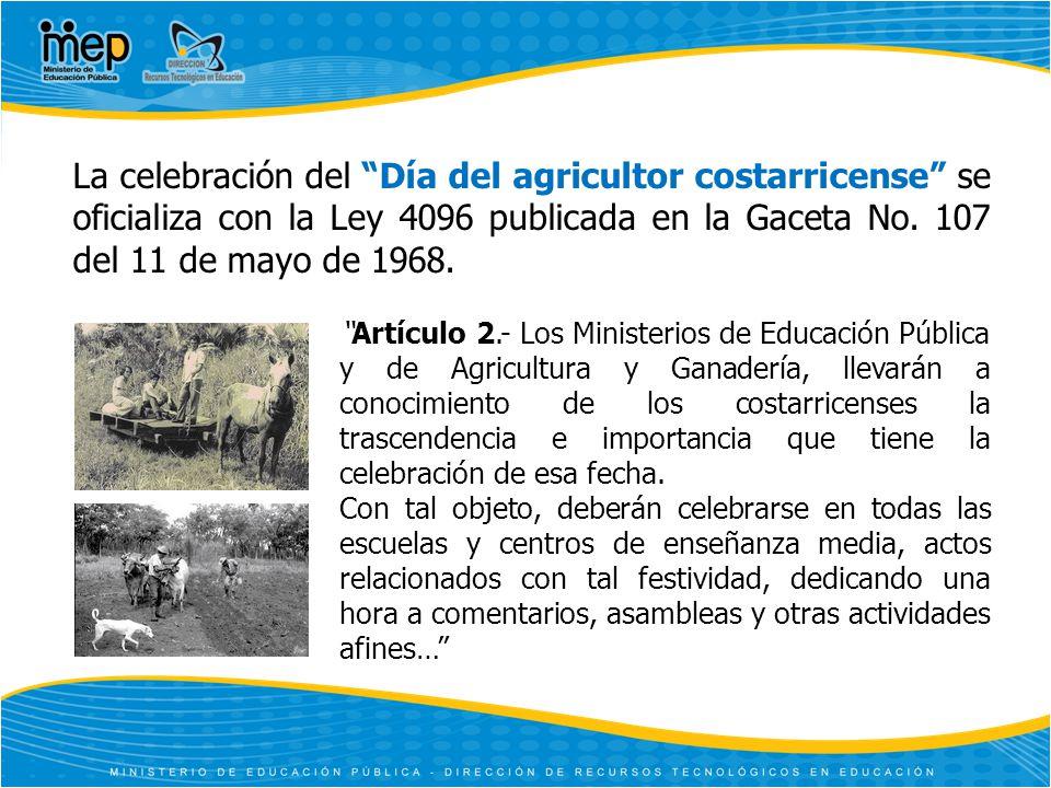 La celebración del Día del agricultor costarricense se oficializa con la Ley 4096 publicada en la Gaceta No. 107 del 11 de mayo de 1968.