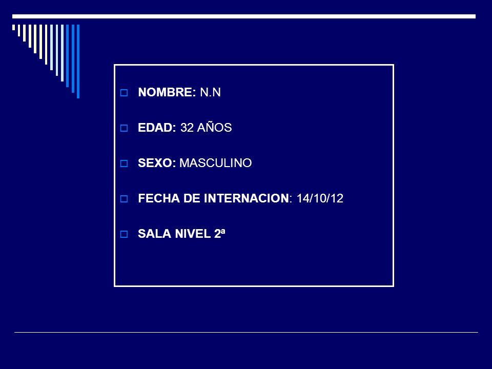 NOMBRE: N.N EDAD: 32 AÑOS SEXO: MASCULINO FECHA DE INTERNACION: 14/10/12 SALA NIVEL 2ª