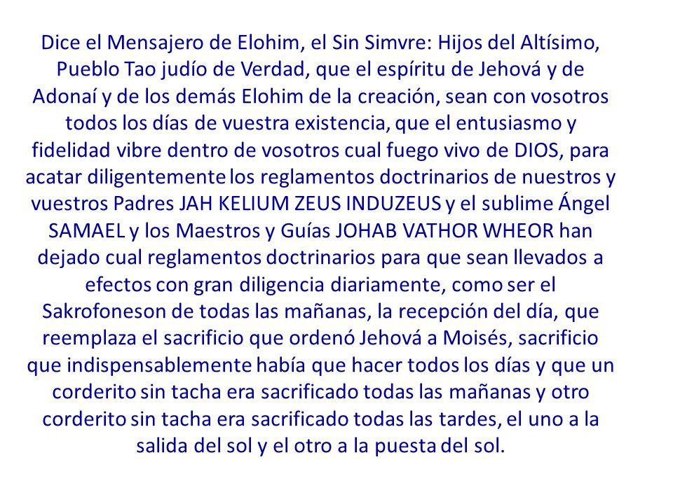 Dice el Mensajero de Elohim, el Sin Simvre: Hijos del Altísimo, Pueblo Tao judío de Verdad, que el espíritu de Jehová y de Adonaí y de los demás Elohim de la creación, sean con vosotros todos los días de vuestra existencia, que el entusiasmo y fidelidad vibre dentro de vosotros cual fuego vivo de DIOS, para acatar diligentemente los reglamentos doctrinarios de nuestros y vuestros Padres JAH KELIUM ZEUS INDUZEUS y el sublime Ángel SAMAEL y los Maestros y Guías JOHAB VATHOR WHEOR han dejado cual reglamentos doctrinarios para que sean llevados a efectos con gran diligencia diariamente, como ser el Sakrofoneson de todas las mañanas, la recepción del día, que reemplaza el sacrificio que ordenó Jehová a Moisés, sacrificio que indispensablemente había que hacer todos los días y que un corderito sin tacha era sacrificado todas las mañanas y otro corderito sin tacha era sacrificado todas las tardes, el uno a la salida del sol y el otro a la puesta del sol.