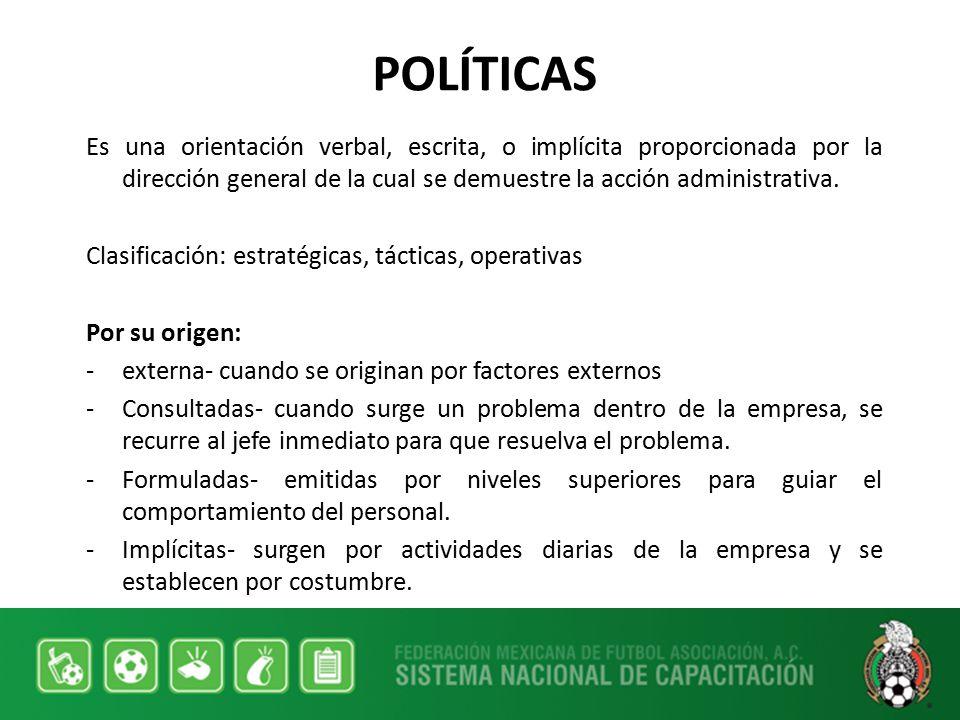 POLÍTICAS Es una orientación verbal, escrita, o implícita proporcionada por la dirección general de la cual se demuestre la acción administrativa.