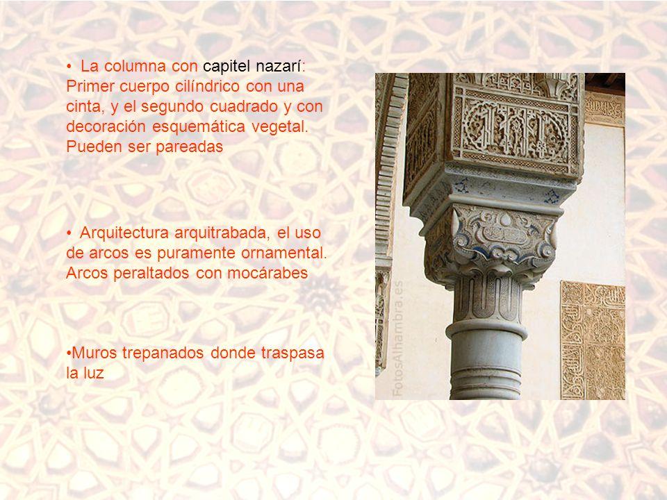 La columna con capitel nazarí: Primer cuerpo cilíndrico con una cinta, y el segundo cuadrado y con decoración esquemática vegetal. Pueden ser pareadas