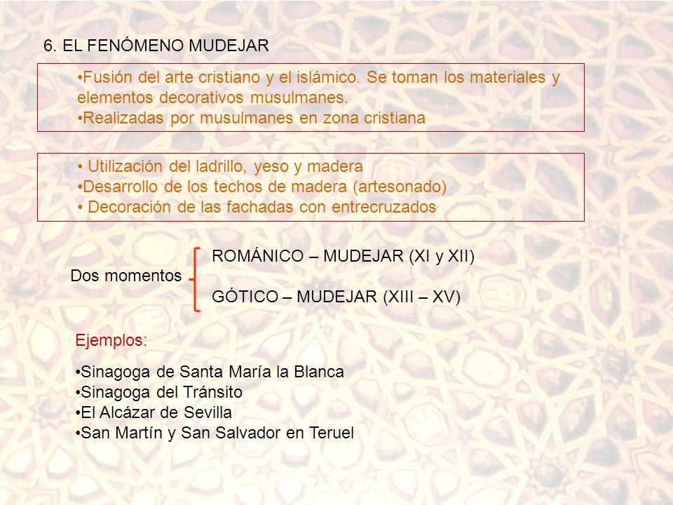6. EL FENÓMENO MUDEJAR Fusión del arte cristiano y el islámico. Se toman los materiales y elementos decorativos musulmanes.