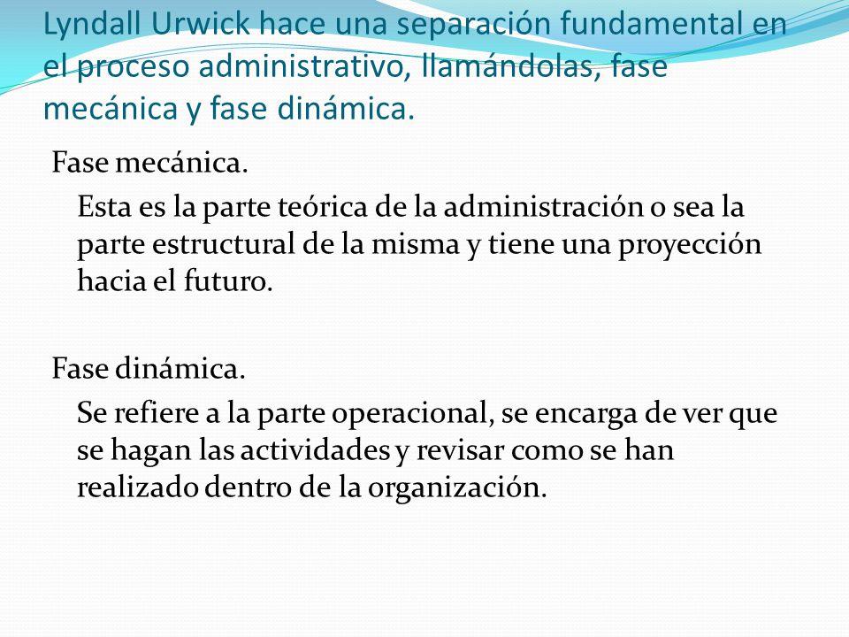 Lyndall Urwick hace una separación fundamental en el proceso administrativo, llamándolas, fase mecánica y fase dinámica.