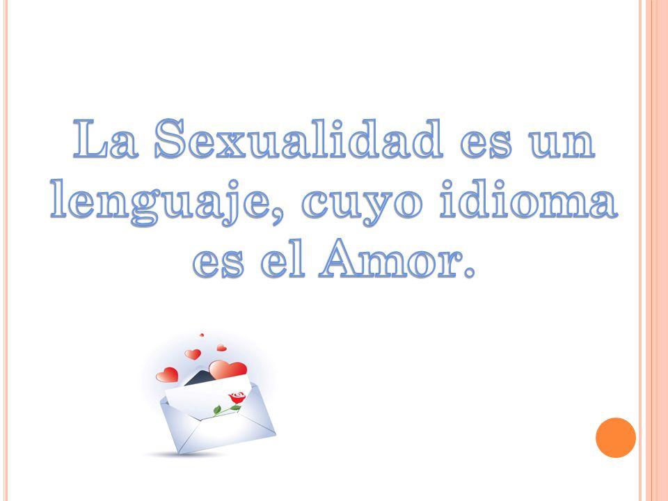 La Sexualidad es un lenguaje, cuyo idioma es el Amor.