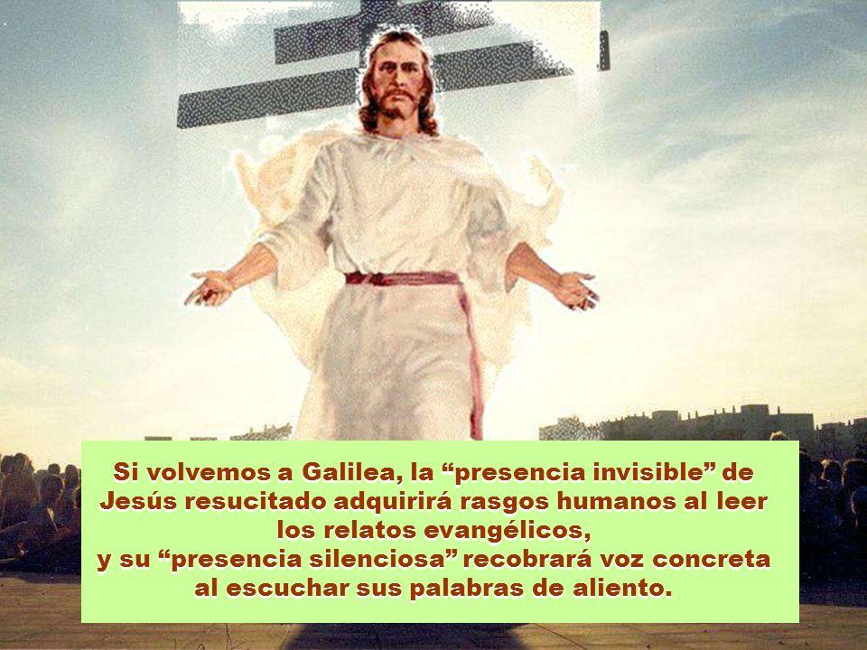Si volvemos a Galilea, la presencia invisible de Jesús resucitado adquirirá rasgos humanos al leer los relatos evangélicos,