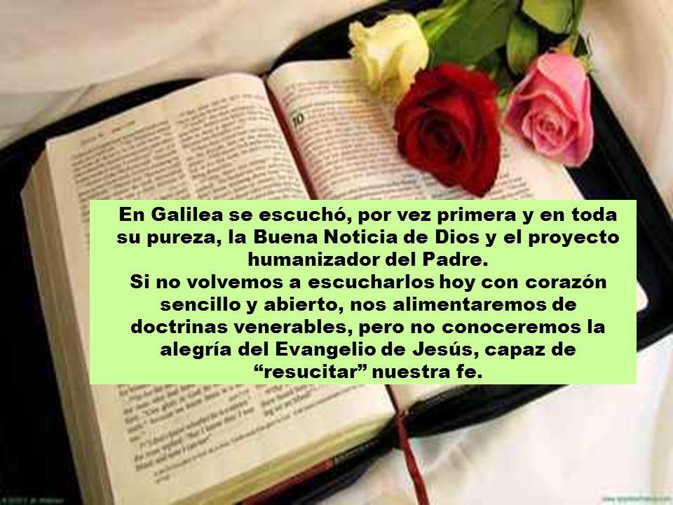 En Galilea se escuchó, por vez primera y en toda su pureza, la Buena Noticia de Dios y el proyecto humanizador del Padre.