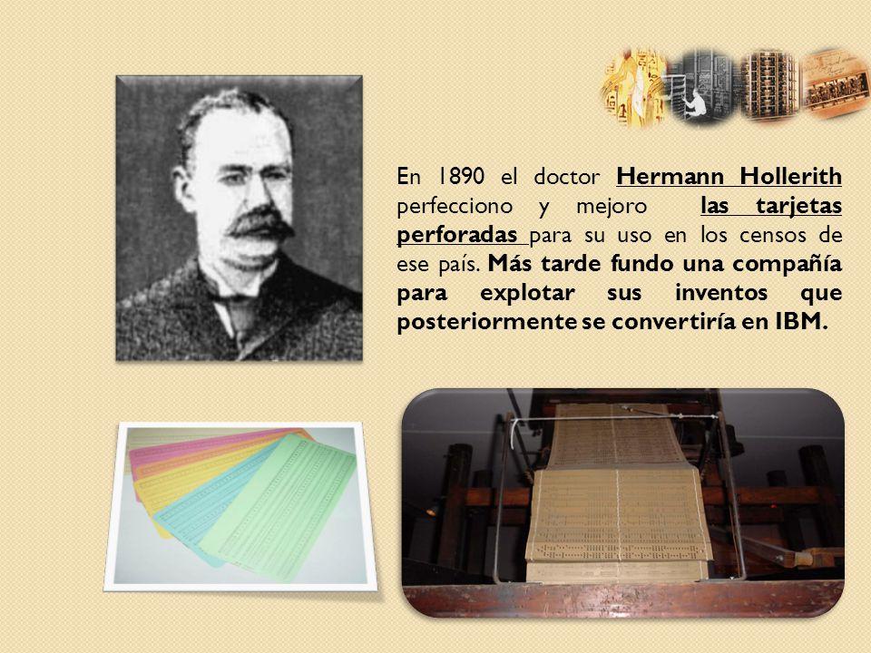 En 1890 el doctor Hermann Hollerith perfecciono y mejoro las tarjetas perforadas para su uso en los censos de ese país.