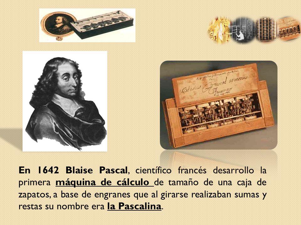 En 1642 Blaise Pascal, científico francés desarrollo la primera máquina de cálculo de tamaño de una caja de zapatos, a base de engranes que al girarse realizaban sumas y restas su nombre era la Pascalina.